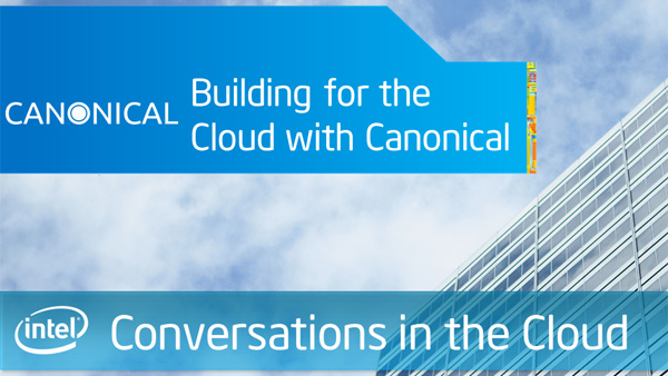 Building for the Cloud with Canonical &#8211; Intel Conversations in the Cloud &#8211; Episode 17