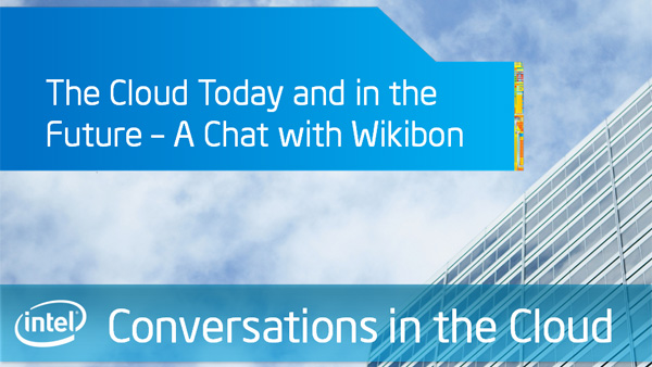 The Cloud Today and in the Future – A Chat with Wikibon: Intel Conversations in the Cloud – Episode 25