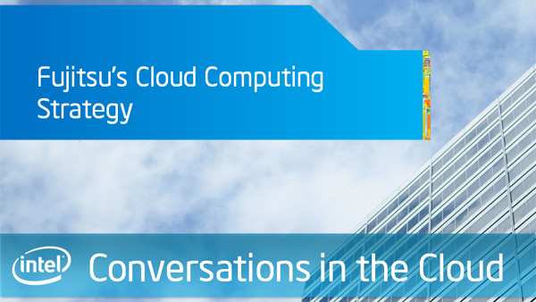 Fujitsu's Cloud Computing Strategy – Intel Conversations in the Cloud – Episode 28