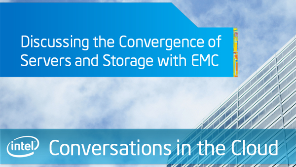 Discussing the Convergence of Servers and Storage with EMC – Intel Conversations in the Cloud – Episode 34
