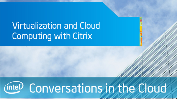 Virtualization and Cloud Computing with Citrix – Intel – Conversations in the Cloud – Episode 24