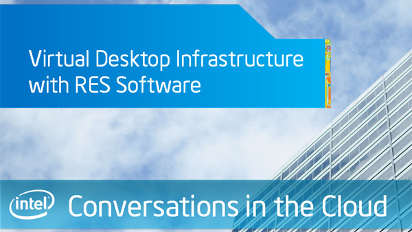 Virtual Desktop Infrastructure with RES Software – Intel Conversations in the Cloud – Episode 26
