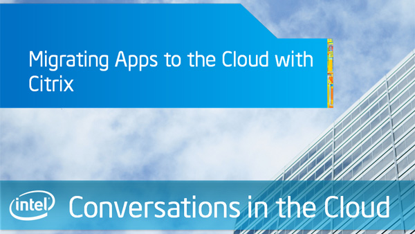 Migrating Apps to the Cloud with Citrix – Intel Conversations in the Cloud – Episode 33